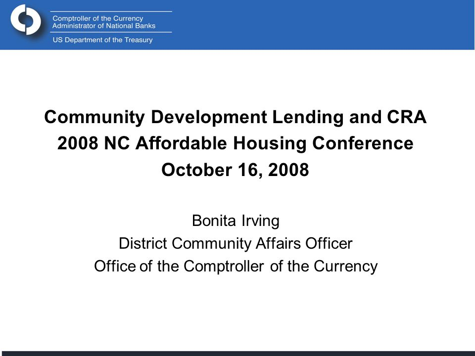 Comptroller of the Currency Administrator of National Banks 22 National or Regional CD Fund Q&A Proposed New Q&A § __.23(a) – 2 If make a loan or investment in national or regional CD fund: –Should demonstrate that the investment meets the geographic requirements of the CRA reg by: Benefiting one or more of the institution's AA(s) or a broader statewide or regional area that includes the institution's AA(s)