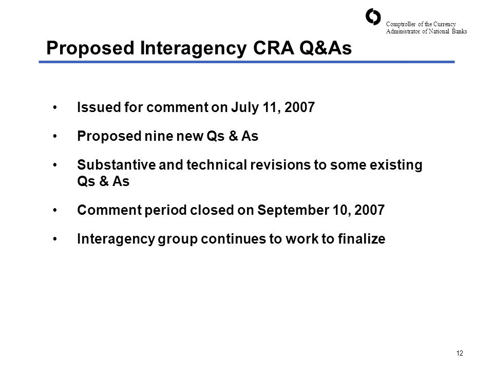 Comptroller of the Currency Administrator of National Banks 12 Issued for comment on July 11, 2007 Proposed nine new Qs & As Substantive and technical revisions to some existing Qs & As Comment period closed on September 10, 2007 Interagency group continues to work to finalize Proposed Interagency CRA Q&As