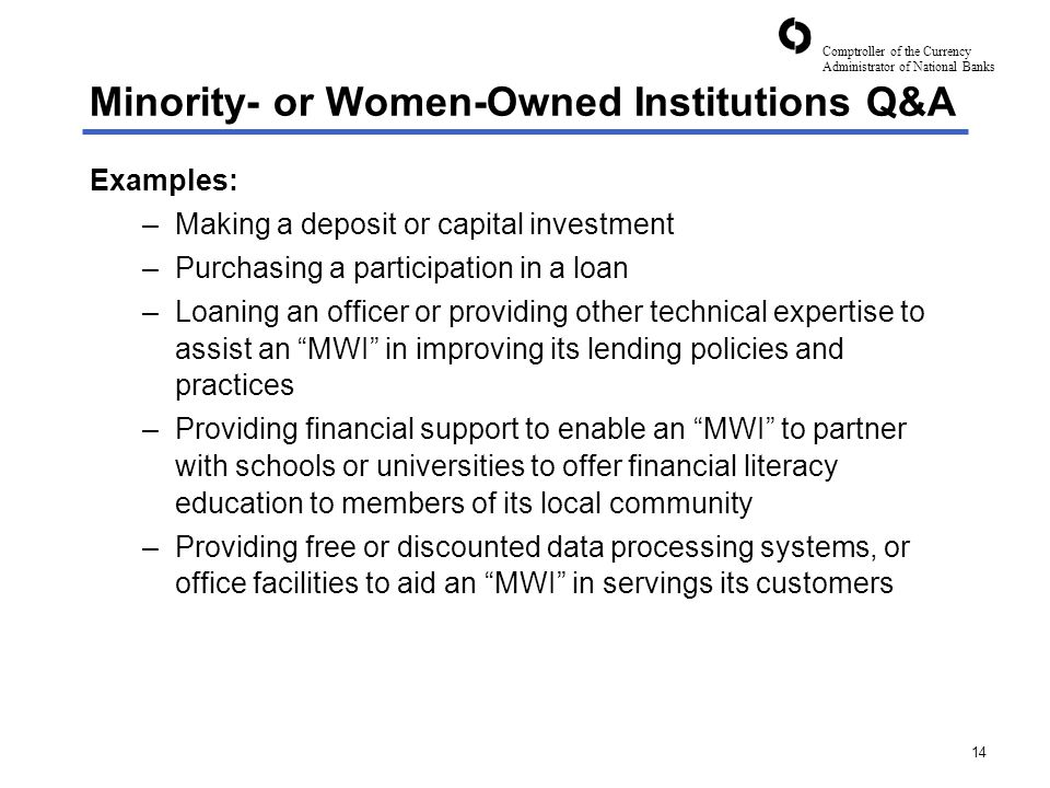 Comptroller of the Currency Administrator of National Banks 14 Minority- or Women-Owned Institutions Q&A Examples: –Making a deposit or capital investment –Purchasing a participation in a loan –Loaning an officer or providing other technical expertise to assist an MWI in improving its lending policies and practices –Providing financial support to enable an MWI to partner with schools or universities to offer financial literacy education to members of its local community –Providing free or discounted data processing systems, or office facilities to aid an MWI in servings its customers