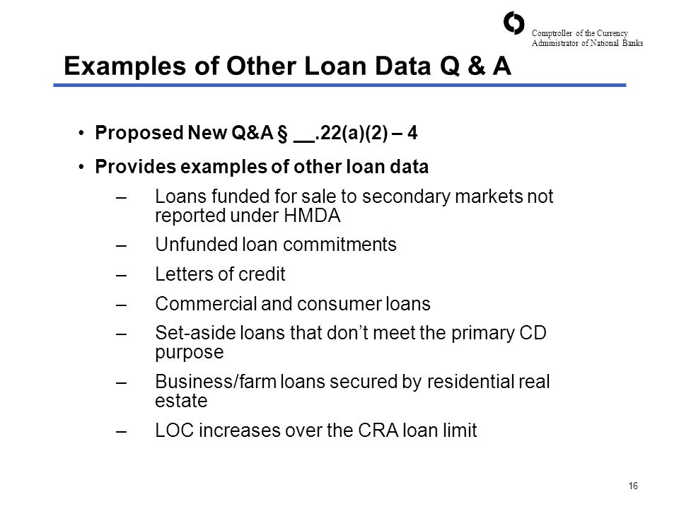 Comptroller of the Currency Administrator of National Banks 16 Proposed New Q&A § __.22(a)(2) – 4 Provides examples of other loan data –Loans funded for sale to secondary markets not reported under HMDA –Unfunded loan commitments –Letters of credit –Commercial and consumer loans –Set-aside loans that don't meet the primary CD purpose –Business/farm loans secured by residential real estate –LOC increases over the CRA loan limit Examples of Other Loan Data Q & A