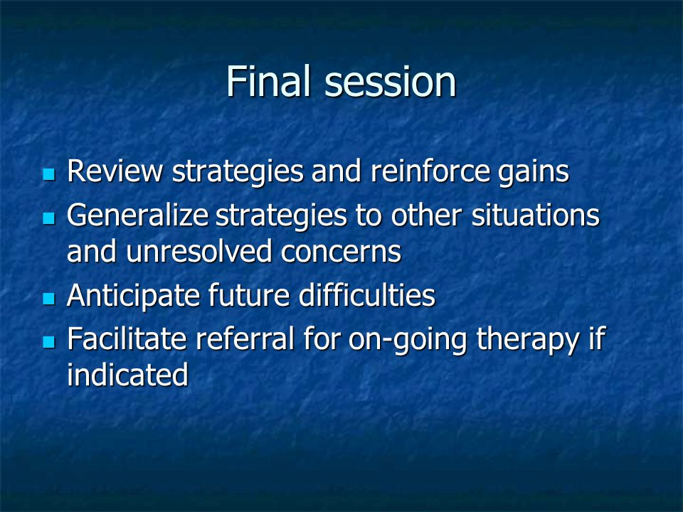 Final session Review strategies and reinforce gains Review strategies and reinforce gains Generalize strategies to other situations and unresolved con