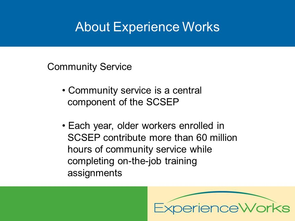About Experience Works Community Service Community service is a central component of the SCSEP Each year, older workers enrolled in SCSEP contribute more than 60 million hours of community service while completing on-the-job training assignments