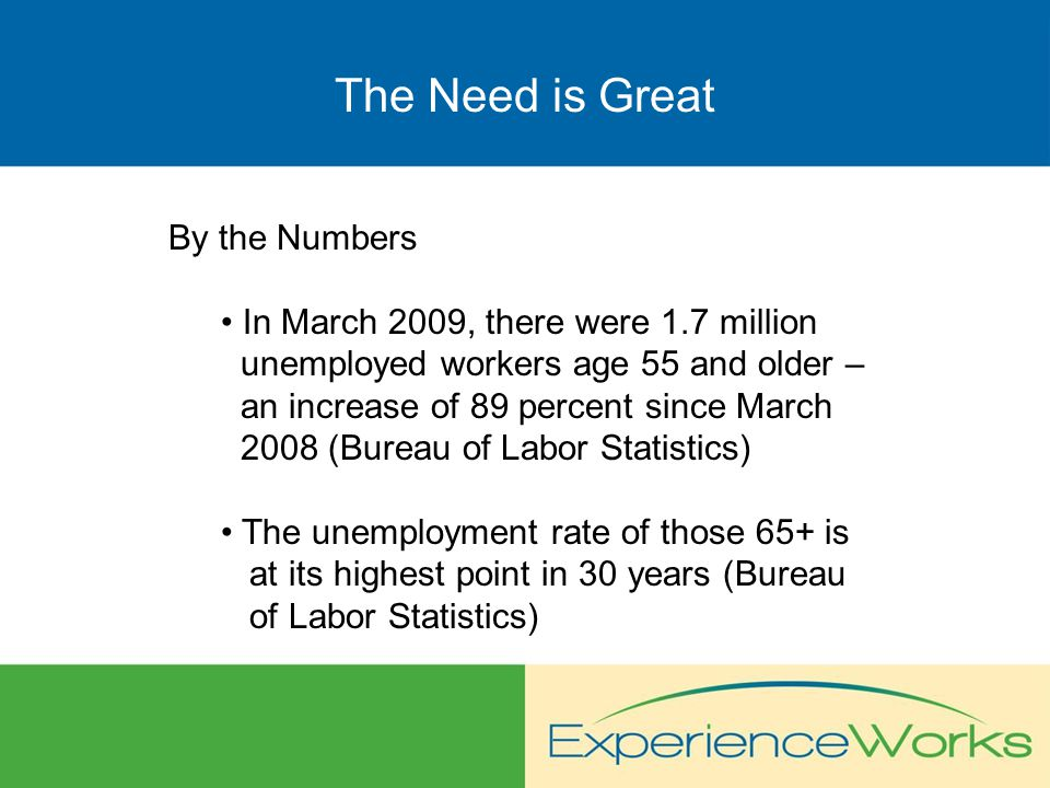 The Need is Great By the Numbers The number of low-income, older people at risk for homelessness has increased by 140 percent since January 2008 (Experience Works) Experience Works has seen an increase of up to 70 percent nationwide in the number of people age 55 and older who are seeking assistance