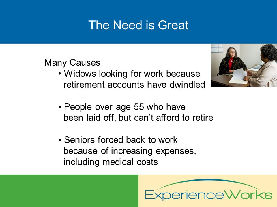 The Need is Great Many Causes Widows looking for work because retirement accounts have dwindled People over age 55 who have been laid off, but can't afford to retire Seniors forced back to work because of increasing expenses, including medical costs