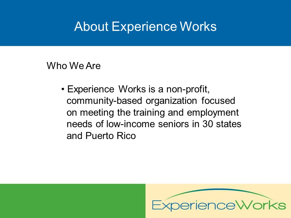 About Experience Works Who We Are Experience Works is a non-profit, community-based organization focused on meeting the training and employment needs of low-income seniors in 30 states and Puerto Rico