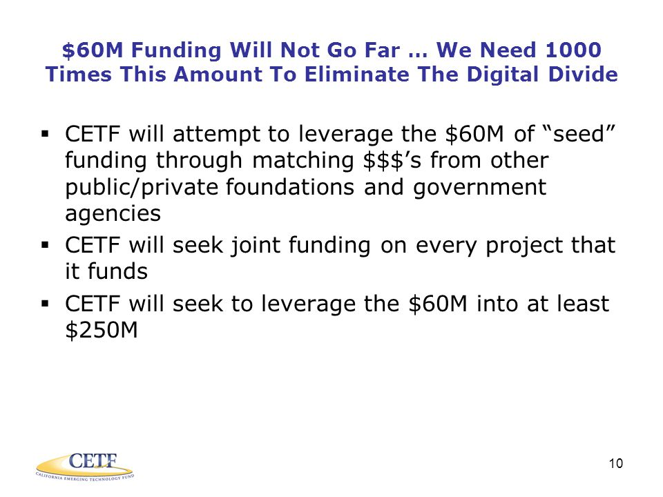 10 $60M Funding Will Not Go Far … We Need 1000 Times This Amount To Eliminate The Digital Divide  CETF will attempt to leverage the $60M of seed funding through matching $$$'s from other public/private foundations and government agencies  CETF will seek joint funding on every project that it funds  CETF will seek to leverage the $60M into at least $250M