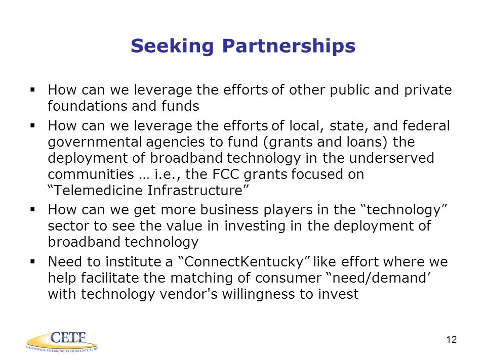 12 Seeking Partnerships  How can we leverage the efforts of other public and private foundations and funds  How can we leverage the efforts of local, state, and federal governmental agencies to fund (grants and loans) the deployment of broadband technology in the underserved communities … i.e., the FCC grants focused on Telemedicine Infrastructure  How can we get more business players in the technology sector to see the value in investing in the deployment of broadband technology  Need to institute a ConnectKentucky like effort where we help facilitate the matching of consumer need/demand' with technology vendor s willingness to invest