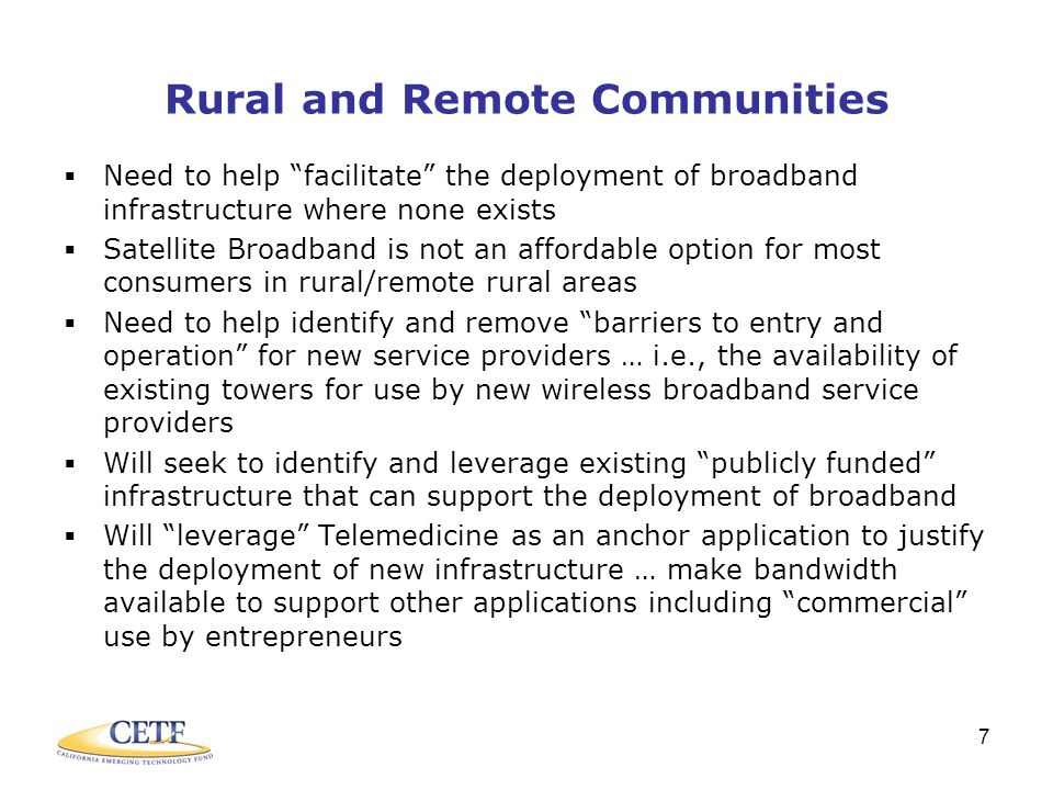 7 Rural and Remote Communities  Need to help facilitate the deployment of broadband infrastructure where none exists  Satellite Broadband is not an affordable option for most consumers in rural/remote rural areas  Need to help identify and remove barriers to entry and operation for new service providers … i.e., the availability of existing towers for use by new wireless broadband service providers  Will seek to identify and leverage existing publicly funded infrastructure that can support the deployment of broadband  Will leverage Telemedicine as an anchor application to justify the deployment of new infrastructure … make bandwidth available to support other applications including commercial use by entrepreneurs
