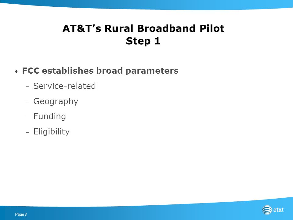 Page 4 AT&T's Rural Broadband Pilot Step 2 Providers file applications to request funding – Specific investment plans – For specific underserved areas – For a specific amount of funding