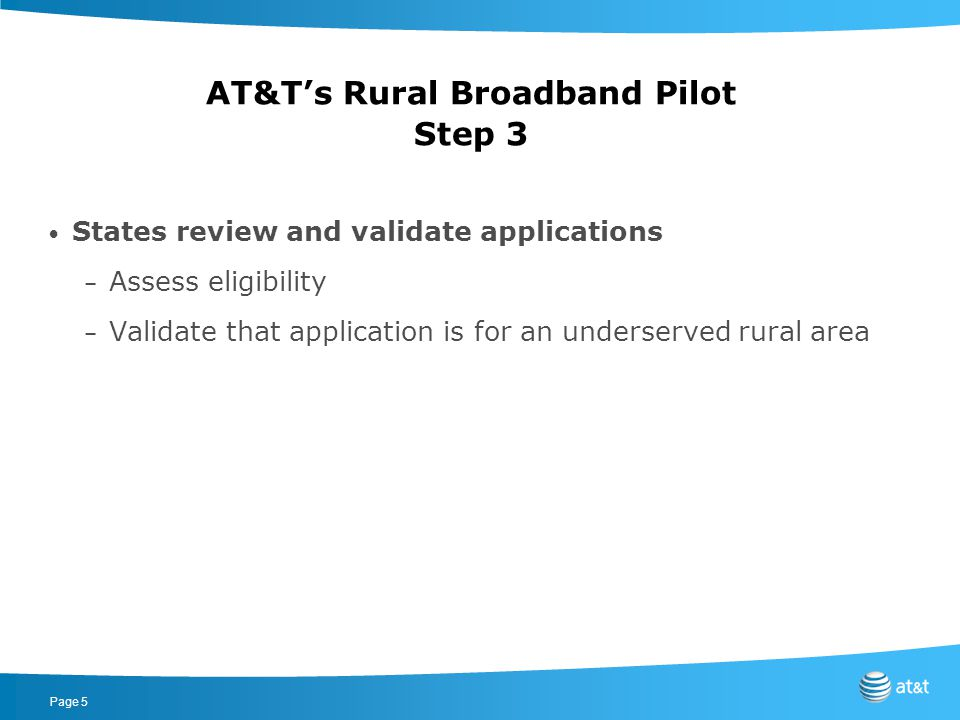 Page 6 FCC decides which validated applications receive funding – Try to maximize number of households to which broadband is extended – Gain experience with different technologies, geographies and business plans AT&T's Rural Broadband Pilot Step 4