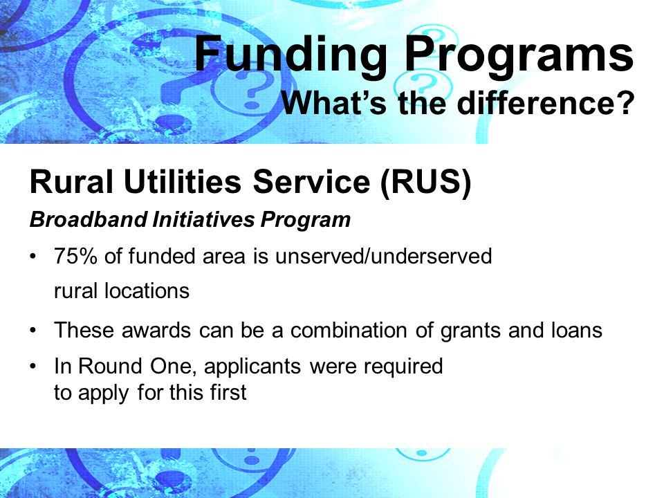 Rural Utilities Service (RUS) Broadband Initiatives Program 75% of funded area is unserved/underserved rural locations These awards can be a combination of grants and loans In Round One, applicants were required to apply for this first Funding Programs What's the difference