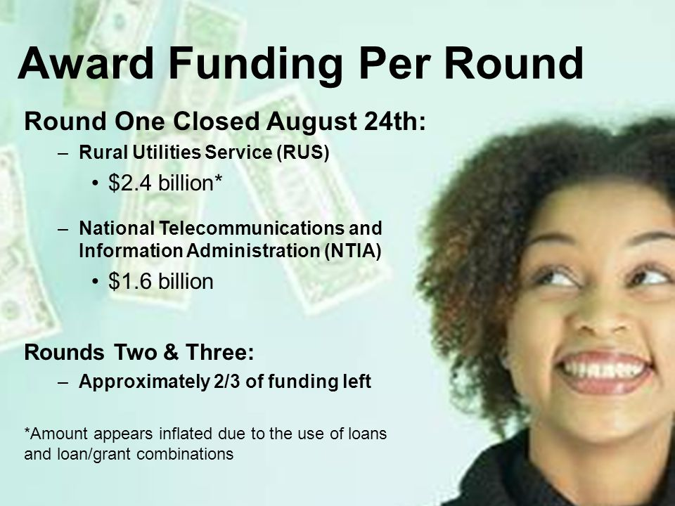 15 Award Funding Per Round Round One Closed August 24th: –Rural Utilities Service (RUS) $2.4 billion* –National Telecommunications and Information Administration (NTIA) $1.6 billion Rounds Two & Three: –Approximately 2/3 of funding left *Amount appears inflated due to the use of loans and loan/grant combinations
