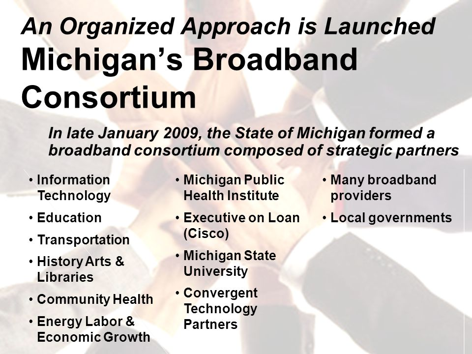 An Organized Approach is Launched Michigan's Broadband Consortium In late January 2009, the State of Michigan formed a broadband consortium composed of strategic partners Information Technology Education Transportation History Arts & Libraries Community Health Energy Labor & Economic Growth Michigan Public Health Institute Executive on Loan (Cisco) Michigan State University Convergent Technology Partners Many broadband providers Local governments