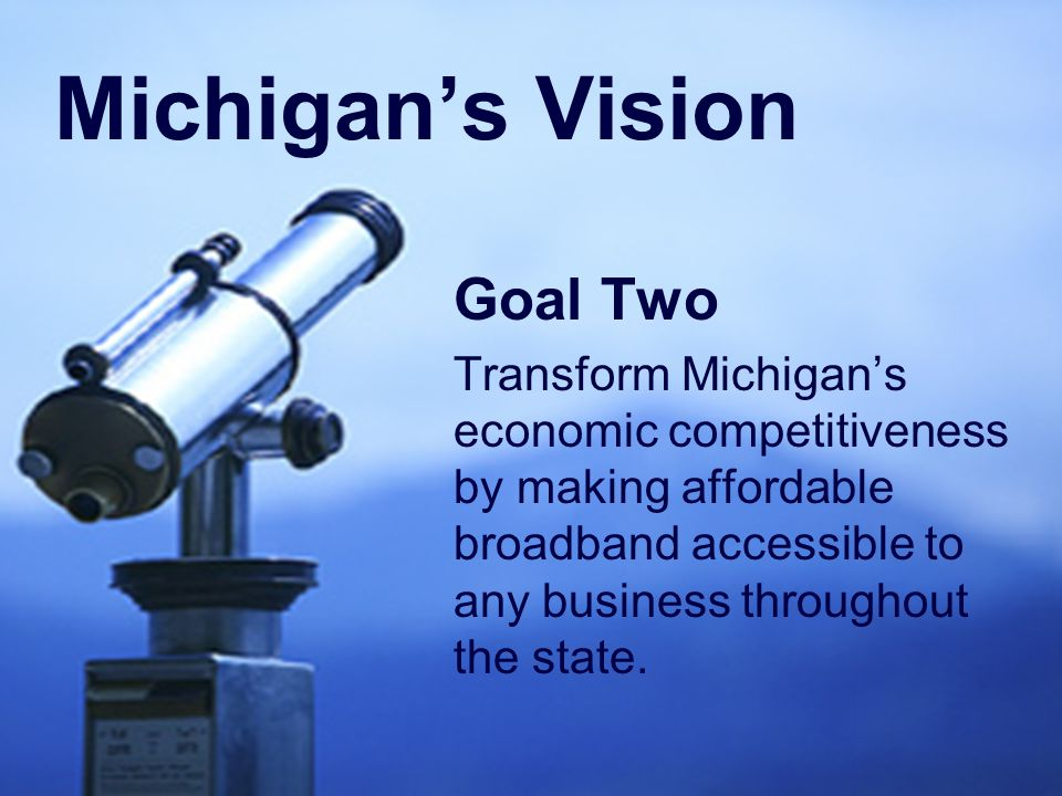 Goal Two Transform Michigan's economic competitiveness by making affordable broadband accessible to any business throughout the state.