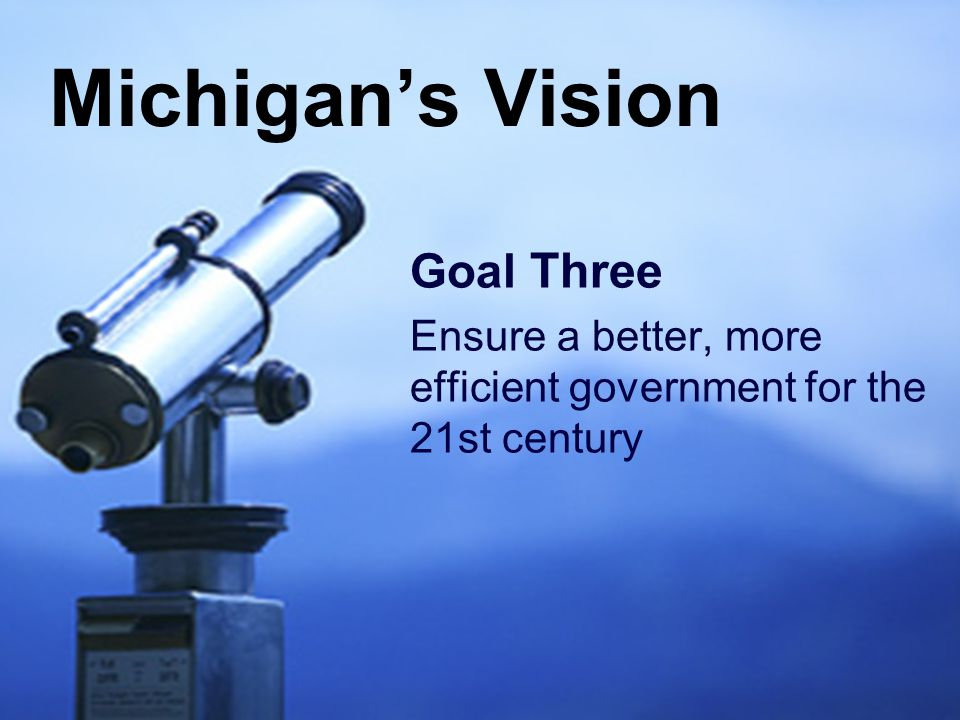 7 Goal Three Ensure a better, more efficient government for the 21st century Michigan's Vision