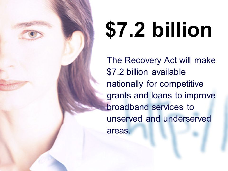 9 $7.2 billion The Recovery Act will make $7.2 billion available nationally for competitive grants and loans to improve broadband services to unserved and underserved areas.