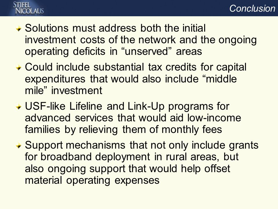 Conclusion Solutions must address both the initial investment costs of the network and the ongoing operating deficits in unserved areas Could include substantial tax credits for capital expenditures that would also include middle mile investment USF-like Lifeline and Link-Up programs for advanced services that would aid low-income families by relieving them of monthly fees Support mechanisms that not only include grants for broadband deployment in rural areas, but also ongoing support that would help offset material operating expenses