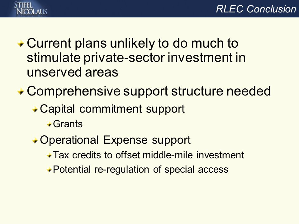 RLEC Conclusion Current plans unlikely to do much to stimulate private-sector investment in unserved areas Comprehensive support structure needed Capital commitment support Grants Operational Expense support Tax credits to offset middle-mile investment Potential re-regulation of special access