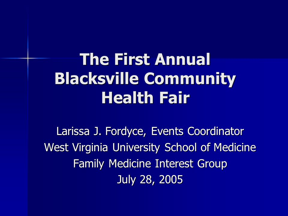 The First Annual Blacksville Community Health Fair Larissa J. Fordyce, Events Coordinator West Virginia University School of Medicine Family Medicine