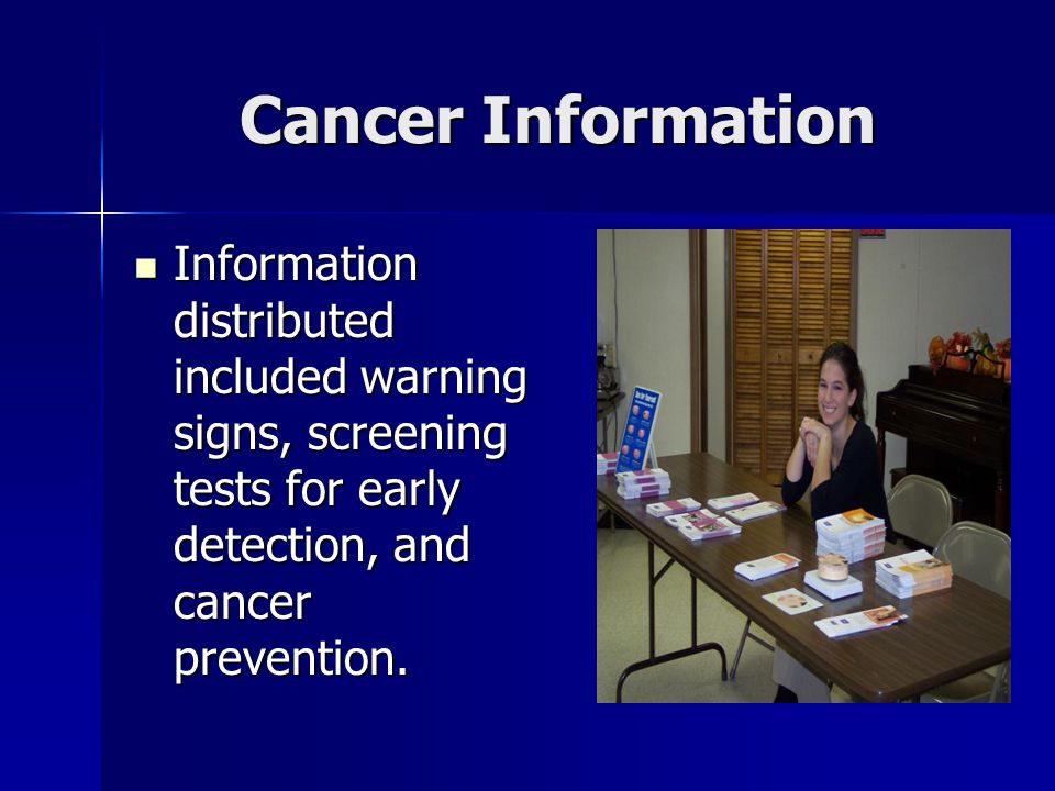 Cancer Information Information distributed included warning signs, screening tests for early detection, and cancer prevention. Information distributed