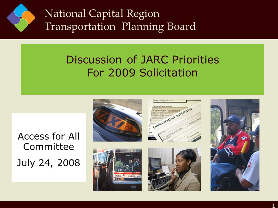 1 Discussion of JARC Priorities For 2009 Solicitation National Capital Region Transportation Planning Board Access for All Committee July 24, 2008