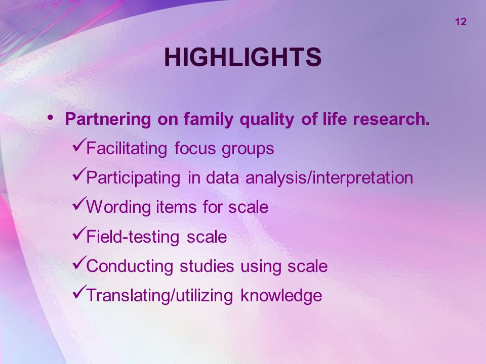 12 HIGHLIGHTS Partnering on family quality of life research. Facilitating focus groups Participating in data analysis/interpretation Wording items for
