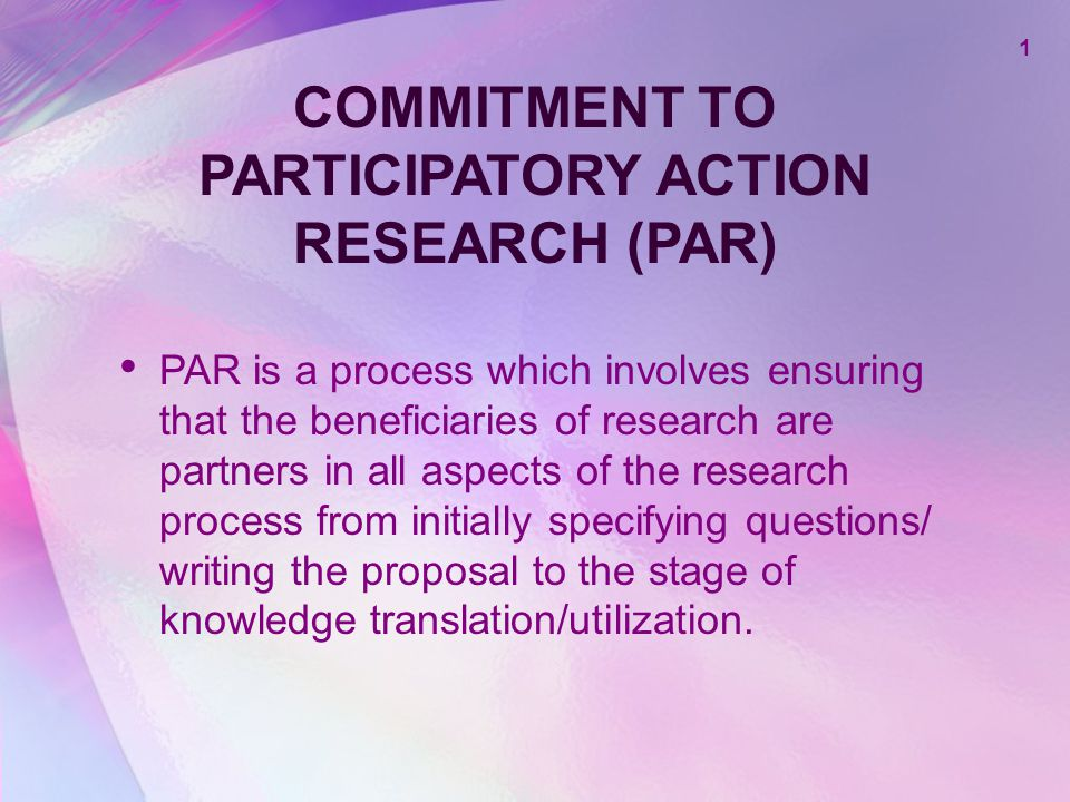 1 COMMITMENT TO PARTICIPATORY ACTION RESEARCH (PAR) PAR is a process which involves ensuring that the beneficiaries of research are partners in all as