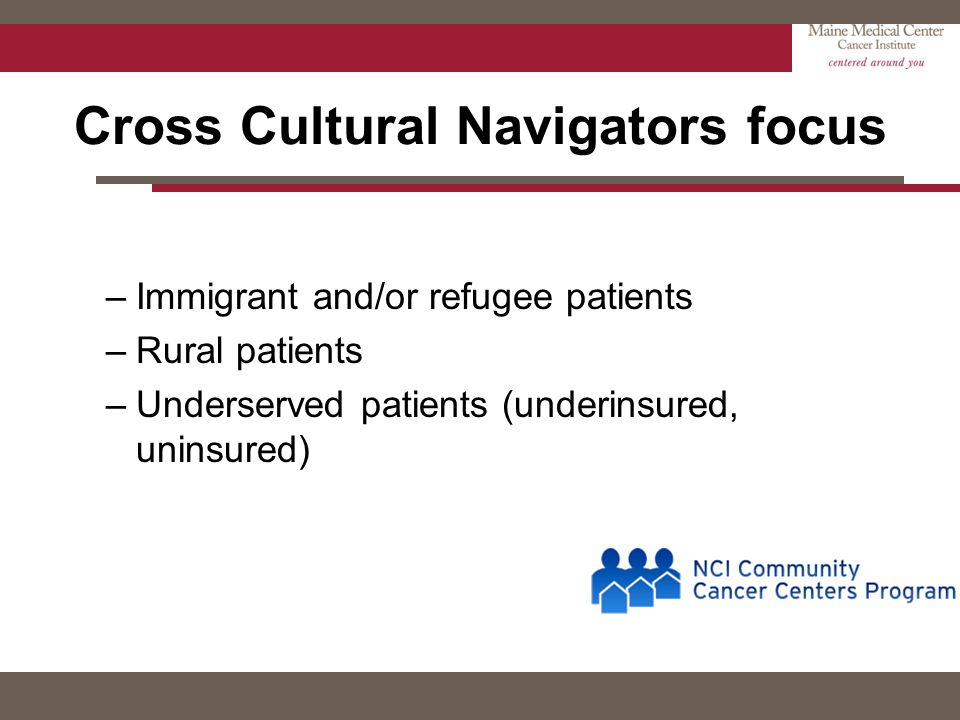 Cross Cultural Navigators focus –Immigrant and/or refugee patients –Rural patients –Underserved patients (underinsured, uninsured)