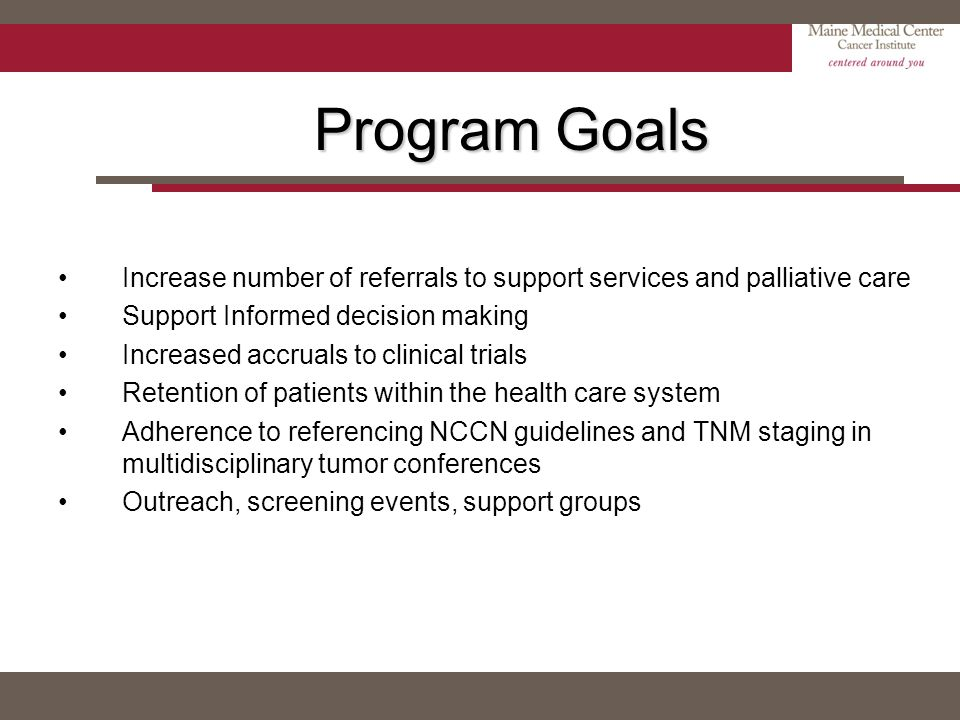 Program Goals Increase number of referrals to support services and palliative care Support Informed decision making Increased accruals to clinical tri
