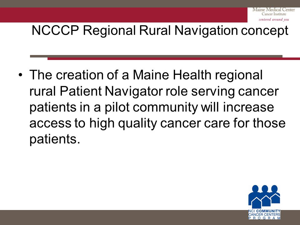 NCCCP Regional Rural Navigation concept The creation of a Maine Health regional rural Patient Navigator role serving cancer patients in a pilot commun