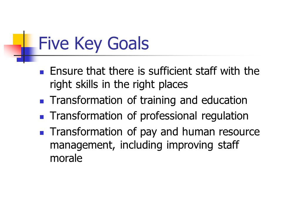 Five Key Goals Ensure that there is sufficient staff with the right skills in the right places Transformation of training and education Transformation of professional regulation Transformation of pay and human resource management, including improving staff morale