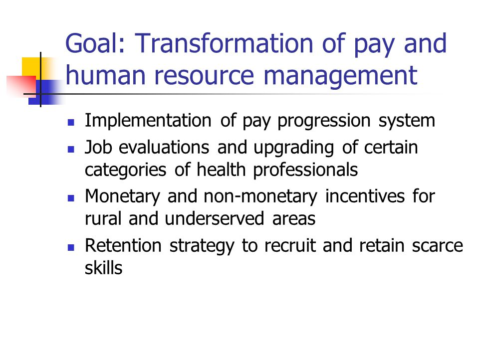 Goal: Transformation of pay and human resource management Implementation of pay progression system Job evaluations and upgrading of certain categories of health professionals Monetary and non-monetary incentives for rural and underserved areas Retention strategy to recruit and retain scarce skills