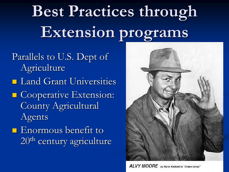 Best Practices through Extension programs Parallels to U.S. Dept of Agriculture Land Grant Universities Cooperative Extension: County Agricultural Age