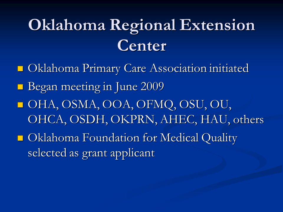 Oklahoma Regional Extension Center Oklahoma Primary Care Association initiated Oklahoma Primary Care Association initiated Began meeting in June 2009 Began meeting in June 2009 OHA, OSMA, OOA, OFMQ, OSU, OU, OHCA, OSDH, OKPRN, AHEC, HAU, others OHA, OSMA, OOA, OFMQ, OSU, OU, OHCA, OSDH, OKPRN, AHEC, HAU, others Oklahoma Foundation for Medical Quality selected as grant applicant Oklahoma Foundation for Medical Quality selected as grant applicant