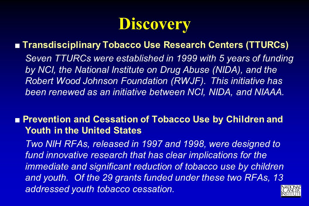 TM Discovery ■ Transdisciplinary Tobacco Use Research Centers (TTURCs) Seven TTURCs were established in 1999 with 5 years of funding by NCI, the National Institute on Drug Abuse (NIDA), and the Robert Wood Johnson Foundation (RWJF).