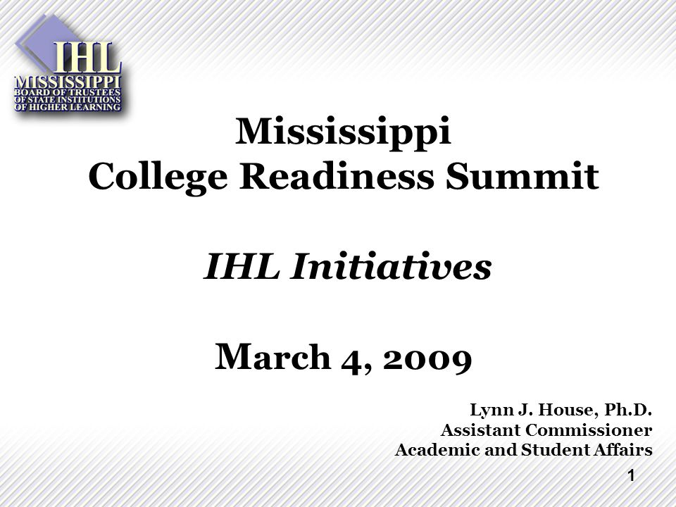 1 Mississippi College Readiness Summit IHL Initiatives M arch 4, 2009 Lynn J.