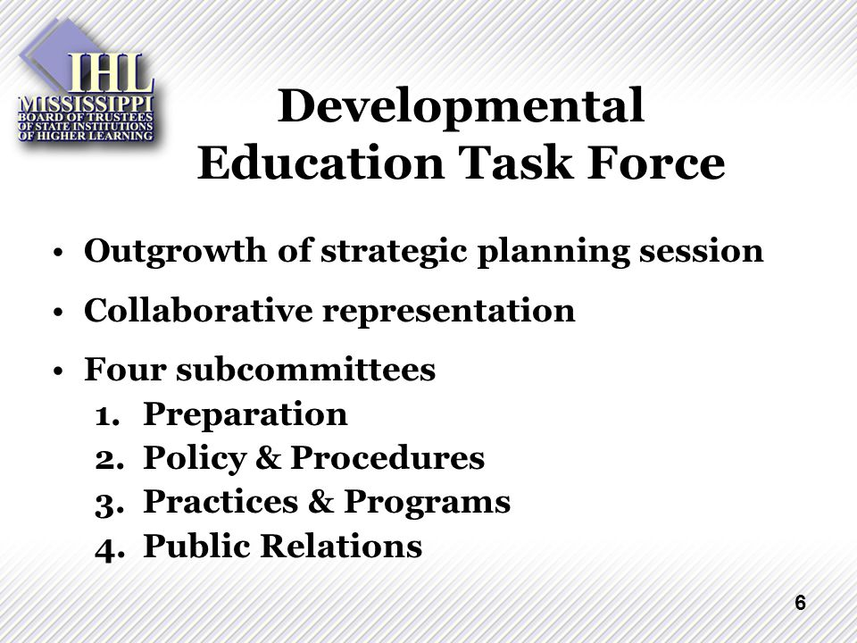 6 Developmental Education Task Force Outgrowth of strategic planning session Collaborative representation Four subcommittees 1.Preparation 2.Policy & Procedures 3.Practices & Programs 4.Public Relations