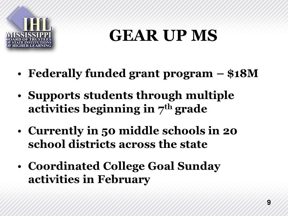 9 GEAR UP MS Federally funded grant program – $18M Supports students through multiple activities beginning in 7 th grade Currently in 50 middle schools in 20 school districts across the state Coordinated College Goal Sunday activities in February