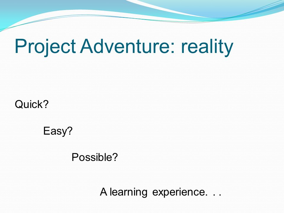 Project Adventure: reality Quick? Easy? Possible? A learning experience...