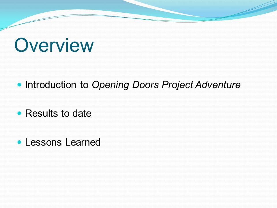 Overview Introduction to Opening Doors Project Adventure Results to date Lessons Learned