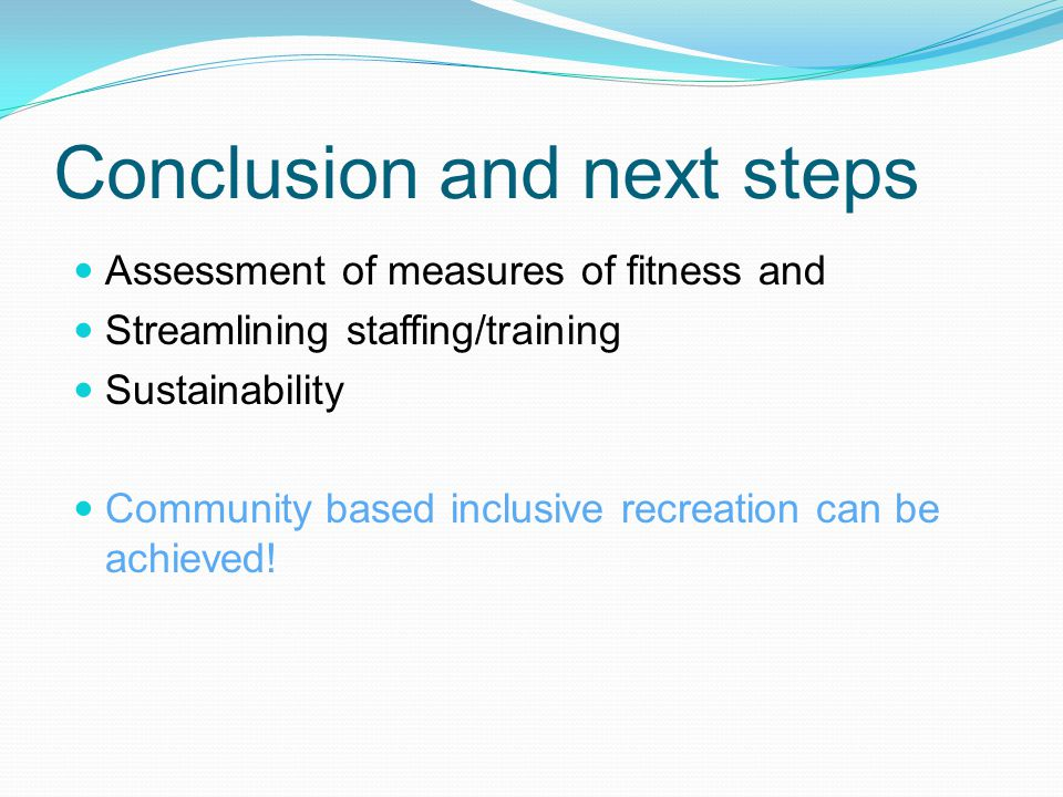 Conclusion and next steps Assessment of measures of fitness and Streamlining staffing/training Sustainability Community based inclusive recreation can be achieved!
