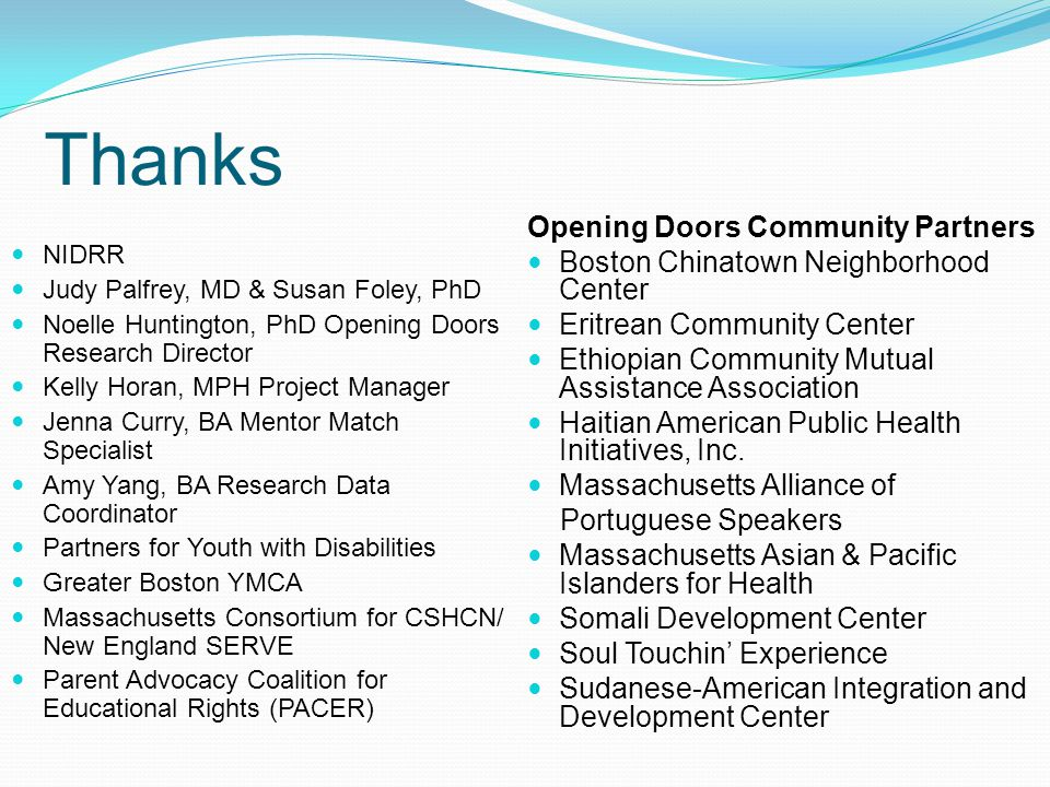 Thanks NIDRR Judy Palfrey, MD & Susan Foley, PhD Noelle Huntington, PhD Opening Doors Research Director Kelly Horan, MPH Project Manager Jenna Curry, BA Mentor Match Specialist Amy Yang, BA Research Data Coordinator Partners for Youth with Disabilities Greater Boston YMCA Massachusetts Consortium for CSHCN/ New England SERVE Parent Advocacy Coalition for Educational Rights (PACER) Opening Doors Community Partners Boston Chinatown Neighborhood Center Eritrean Community Center Ethiopian Community Mutual Assistance Association Haitian American Public Health Initiatives, Inc.