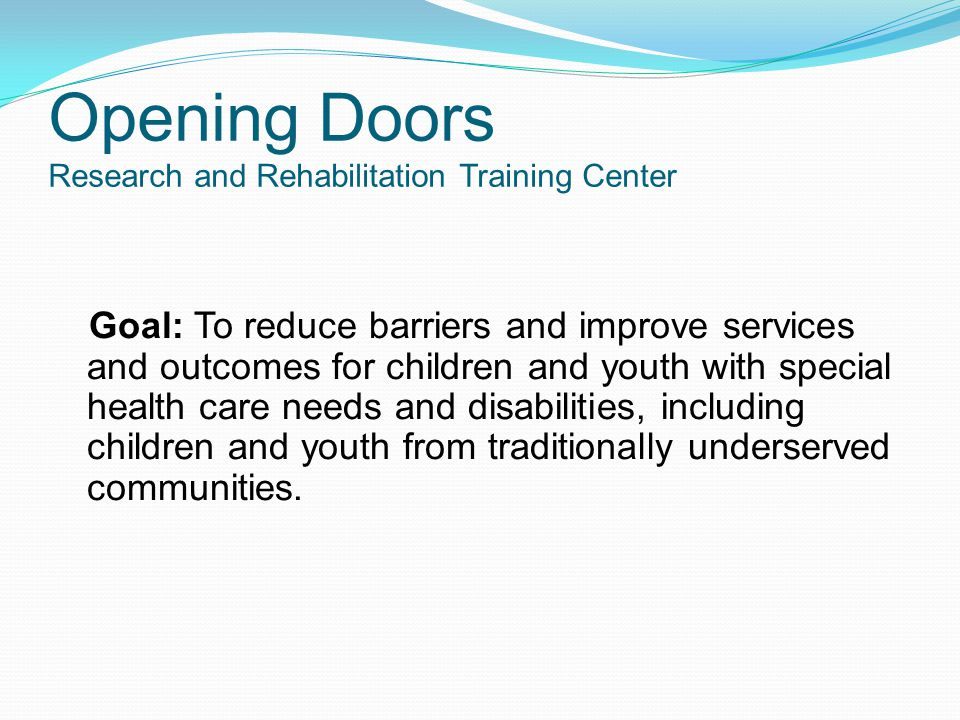 Opening Doors Research and Rehabilitation Training Center Goal: To reduce barriers and improve services and outcomes for children and youth with special health care needs and disabilities, including children and youth from traditionally underserved communities.