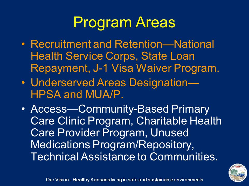 Our Vision - Healthy Kansans living in safe and sustainable environments Program Areas Recruitment and Retention—National Health Service Corps, State Loan Repayment, J-1 Visa Waiver Program.