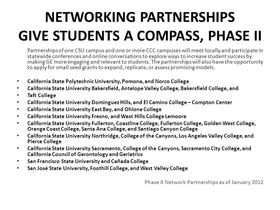 NETWORKING PARTNERSHIPS GIVE STUDENTS A COMPASS, PHASE II Partnerships of one CSU campus and one or more CCC campuses will meet locally and participate in statewide conferences and online conversations to explore ways to increase student success by making GE more engaging and relevant to students.