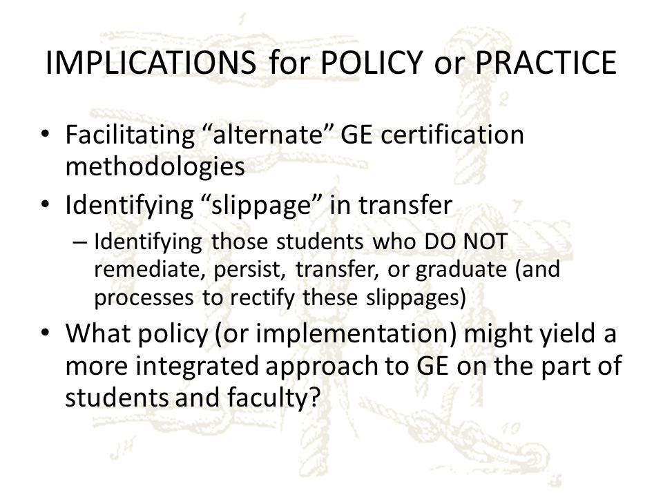 IMPLICATIONS for POLICY or PRACTICE Facilitating alternate GE certification methodologies Identifying slippage in transfer – Identifying those students who DO NOT remediate, persist, transfer, or graduate (and processes to rectify these slippages) What policy (or implementation) might yield a more integrated approach to GE on the part of students and faculty?