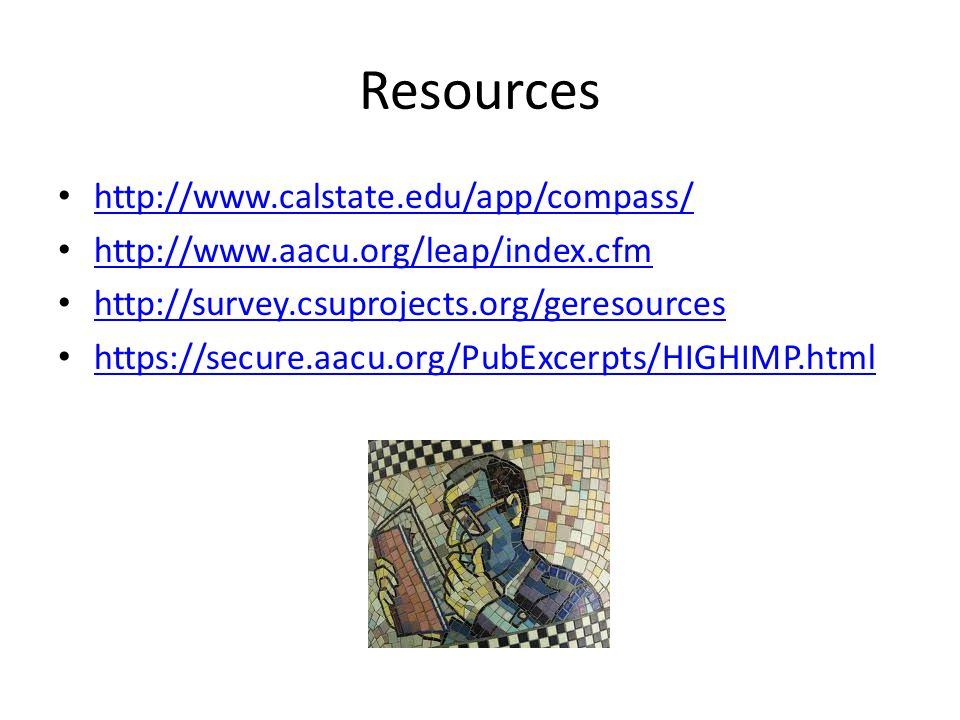 Resources http://www.calstate.edu/app/compass/ http://www.aacu.org/leap/index.cfm http://survey.csuprojects.org/geresources https://secure.aacu.org/PubExcerpts/HIGHIMP.html