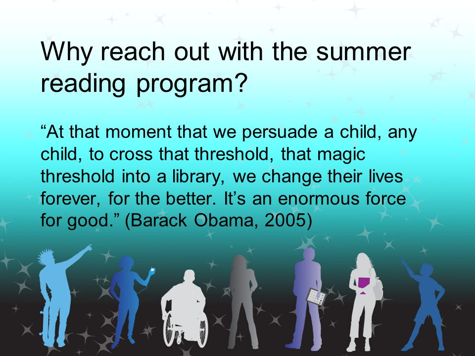 """Why reach out with the summer reading program? """"At that moment that we persuade a child, any child, to cross that threshold, that magic threshold into"""