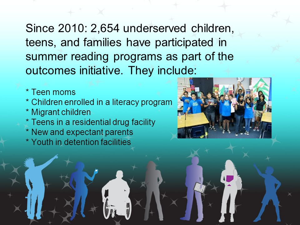 Since 2010: 2,654 underserved children, teens, and families have participated in summer reading programs as part of the outcomes initiative. They incl