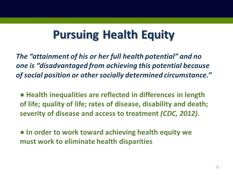 Pursuing Health Equity The attainment of his or her full health potential and no one is disadvantaged from achieving this potential because of social position or other socially determined circumstance. ● Health inequalities are reflected in differences in length of life; quality of life; rates of disease, disability and death; severity of disease and access to treatment (CDC, 2012).